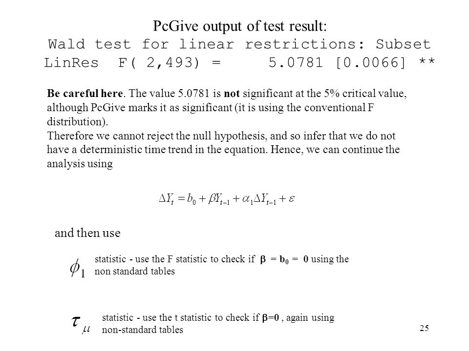 25 PcGive output of test result: Wald test for linear restrictions: Subset LinRes F( 2,493) = 5.0781 [0.0066] ** Be careful here. The value 5.0781 is