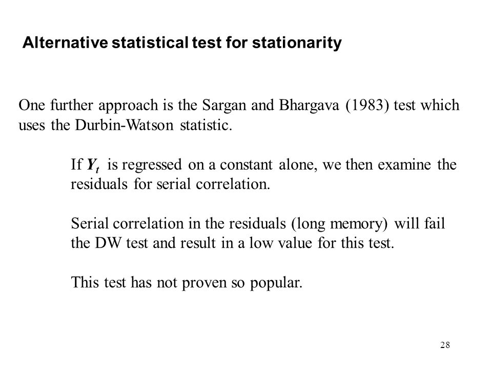 28 Alternative statistical test for stationarity One further approach is the Sargan and Bhargava (1983) test which uses the Durbin-Watson statistic. I