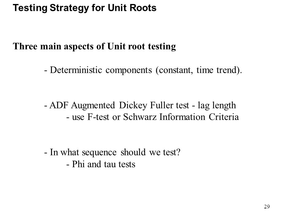 29 Testing Strategy for Unit Roots Three main aspects of Unit root testing - Deterministic components (constant, time trend). - ADF Augmented Dickey F