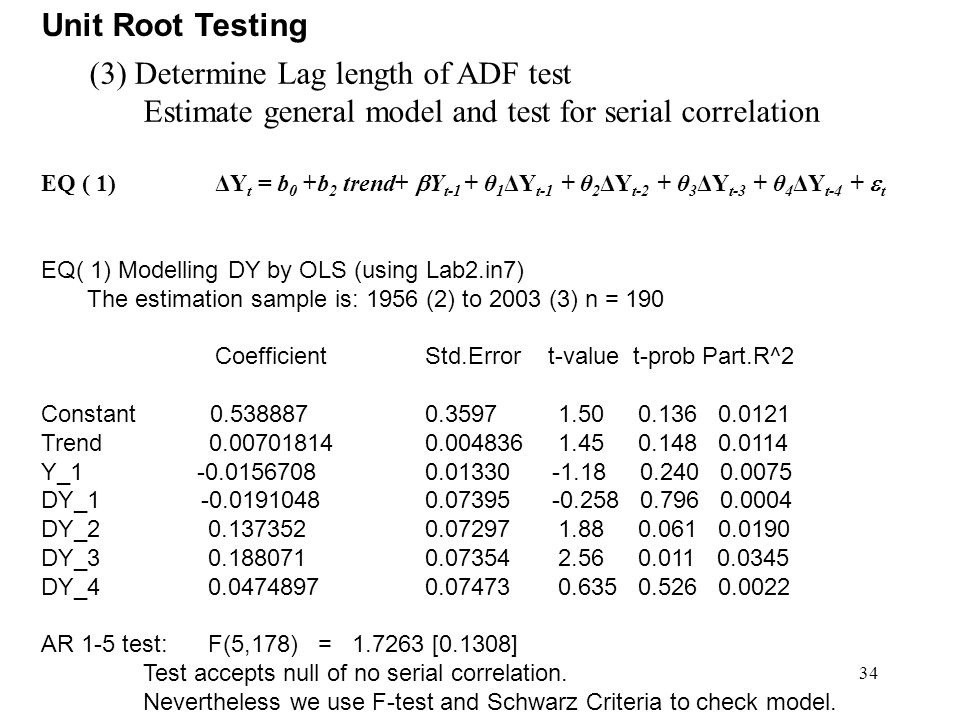 34 Unit Root Testing (3) Determine Lag length of ADF test Estimate general model and test for serial correlation EQ ( 1) ΔY t = b 0 +b 2 trend+  Y t-