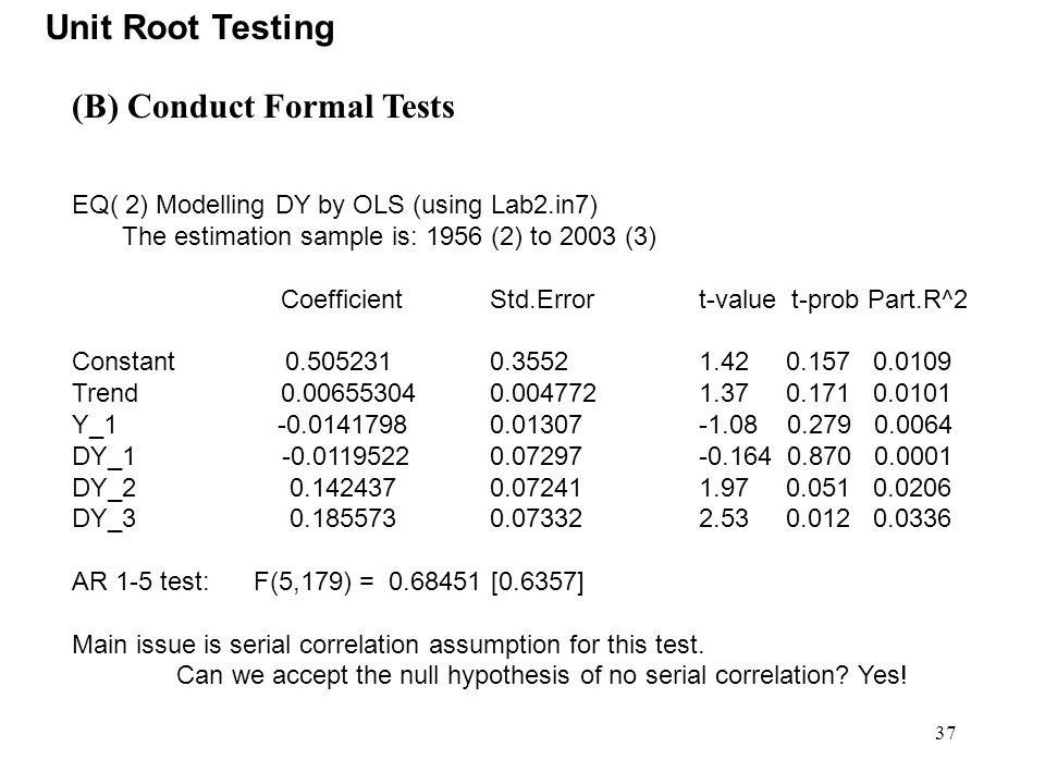 37 Unit Root Testing (B) Conduct Formal Tests EQ( 2) Modelling DY by OLS (using Lab2.in7) The estimation sample is: 1956 (2) to 2003 (3) Coefficient S