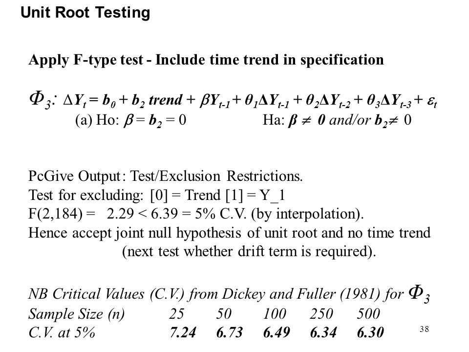 38 Unit Root Testing Apply F-type test - Include time trend in specification Φ 3 : ΔY t = b 0 + b 2 trend +  Y t-1 + θ 1 ΔY t-1 + θ 2 ΔY t-2 + θ 3 ΔY