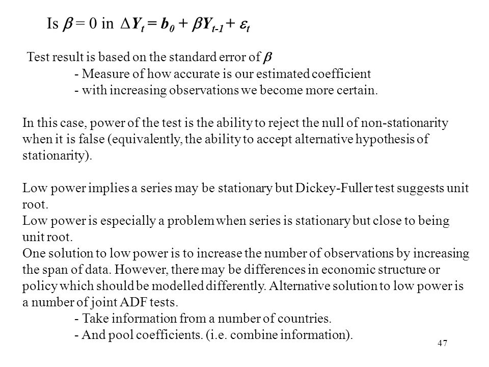 47 Is  = 0 in ΔY t = b 0 +  Y t-1 +  t Test result is based on the standard error of  - Measure of how accurate is our estimated coefficient - wit