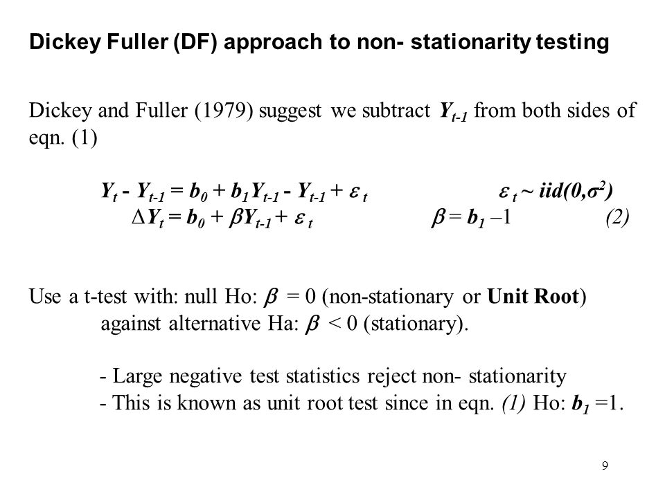 9 Dickey Fuller (DF) approach to non- stationarity testing Dickey and Fuller (1979) suggest we subtract Y t-1 from both sides of eqn. (1) Y t - Y t-1