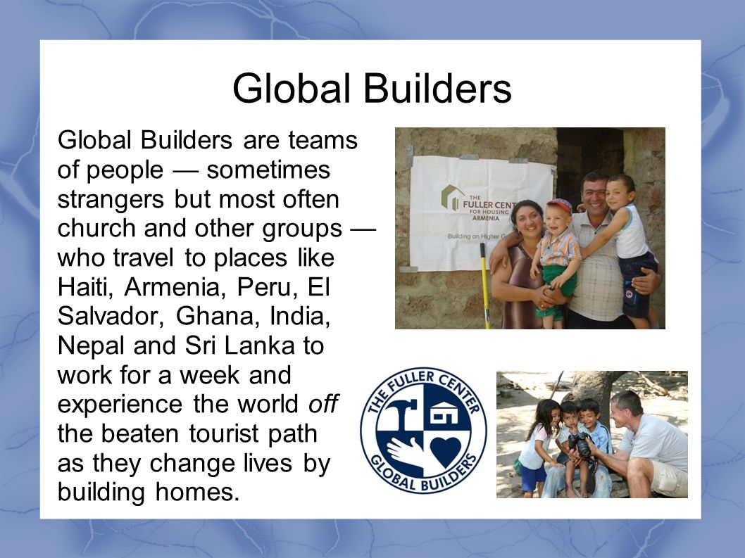 Global Builders Global Builders are teams of people — sometimes strangers but most often church and other groups — who travel to places like Haiti, Ar