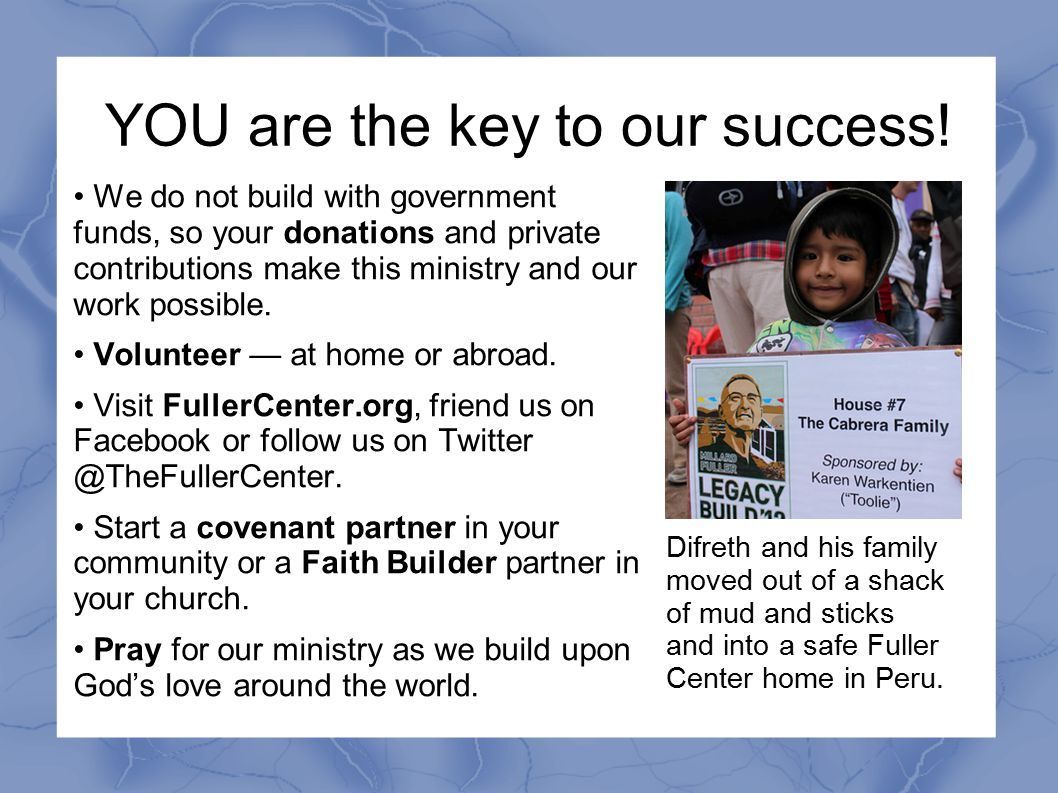 YOU are the key to our success! We do not build with government funds, so your donations and private contributions make this ministry and our work pos