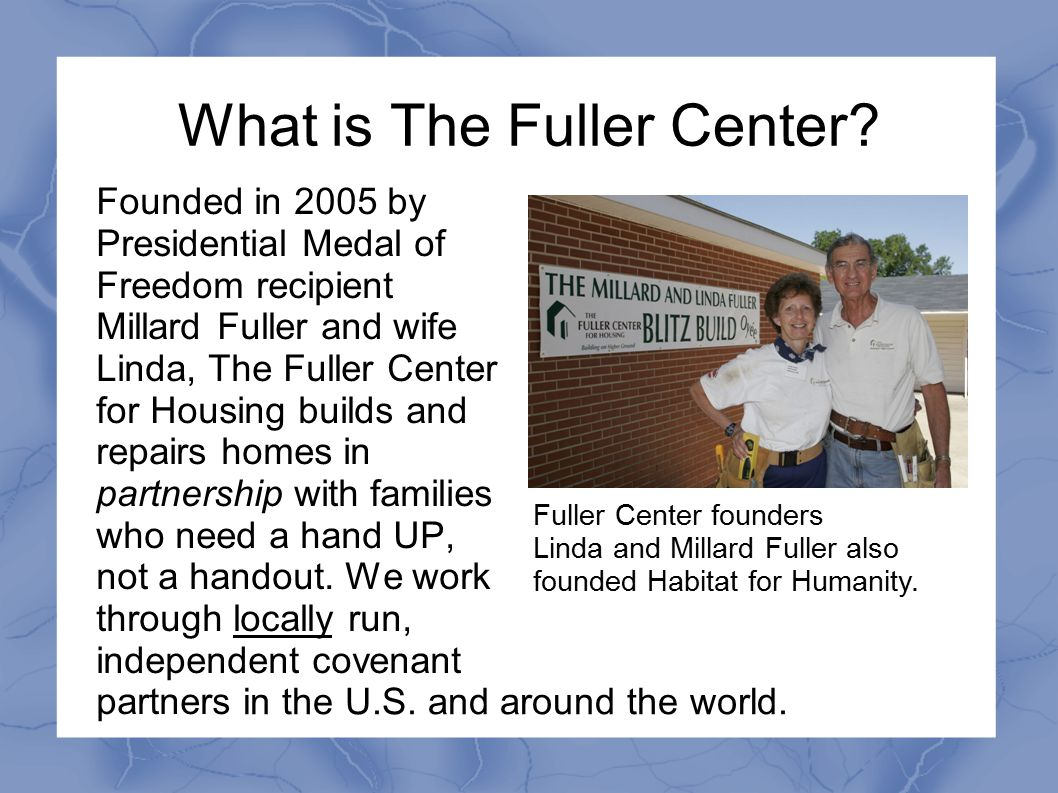 What is The Fuller Center? Founded in 2005 by Presidential Medal of Freedom recipient Millard Fuller and wife Linda, The Fuller Center for Housing bui