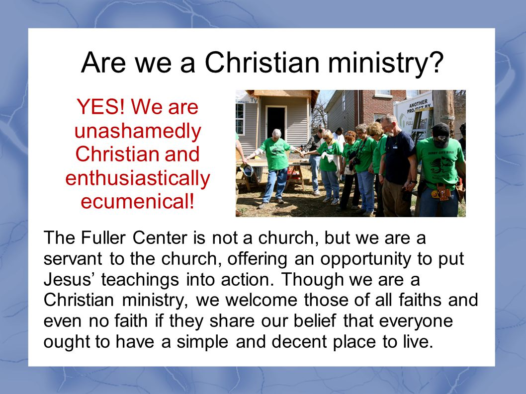 Are we a Christian ministry? The Fuller Center is not a church, but we are a servant to the church, offering an opportunity to put Jesus' teachings in
