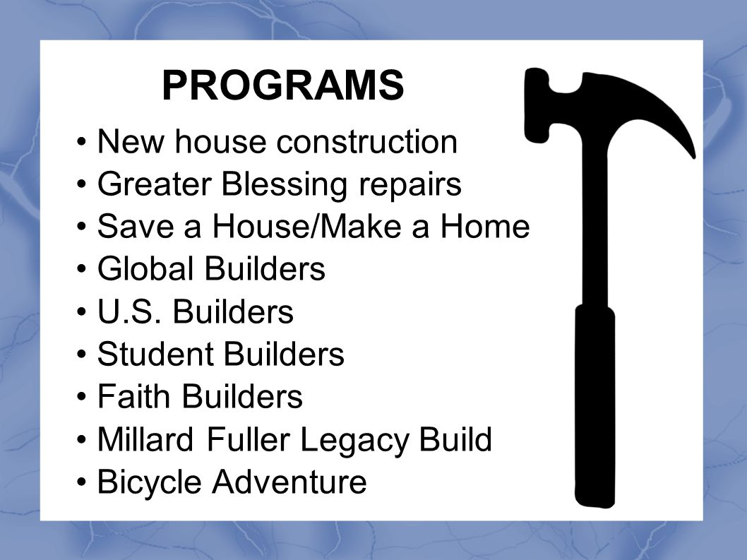 PROGRAMS New house construction Greater Blessing repairs Save a House/Make a Home Global Builders U.S. Builders Student Builders Faith Builders Millar
