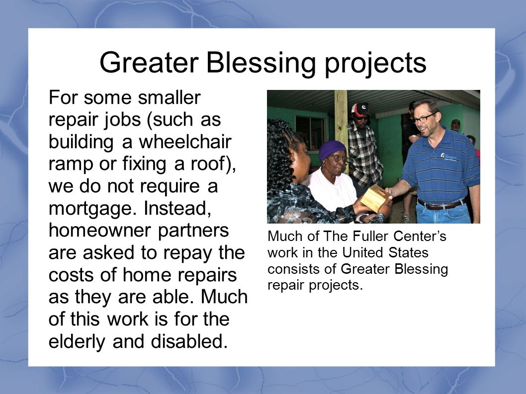 Greater Blessing projects For some smaller repair jobs (such as building a wheelchair ramp or fixing a roof), we do not require a mortgage. Instead, h