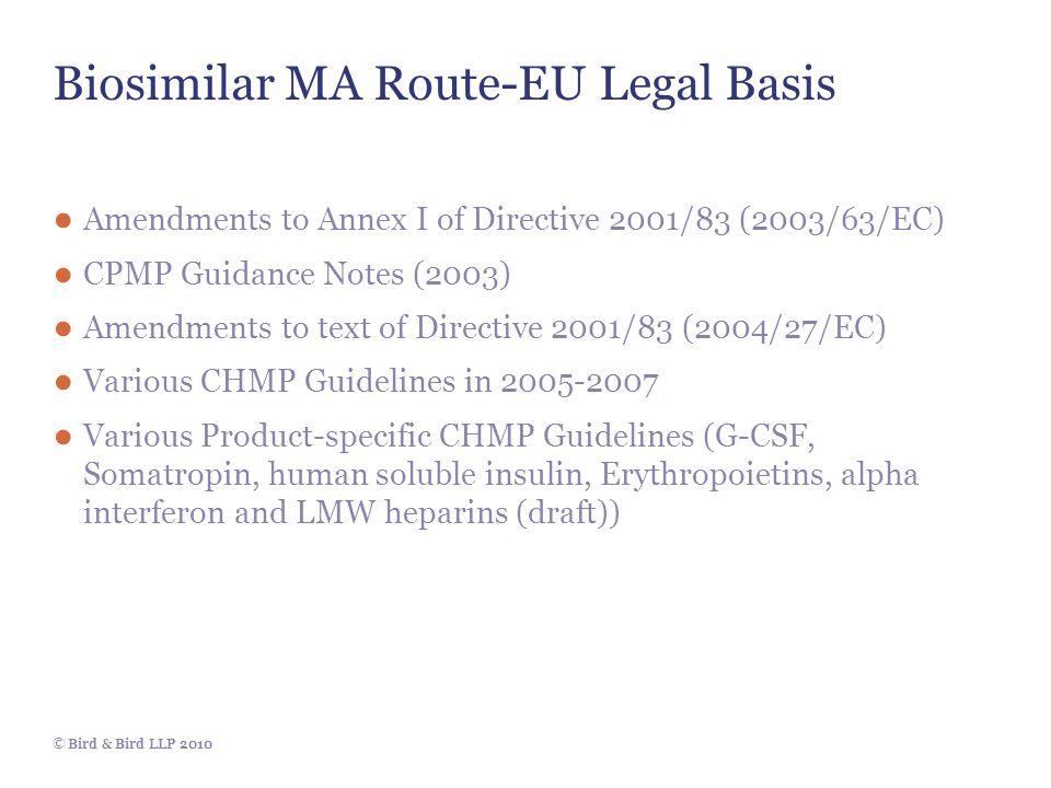 © Bird & Bird LLP 2010 Biosimilar MA Route-EU Legal Basis ● Amendments to Annex I of Directive 2001/83 (2003/63/EC) ● CPMP Guidance Notes (2003) ● Ame