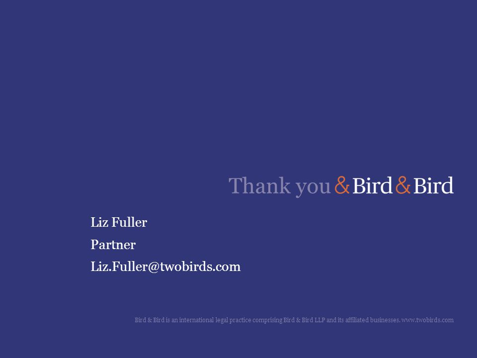Thank you Liz Fuller Partner Liz.Fuller@twobirds.com Bird & Bird is an international legal practice comprising Bird & Bird LLP and its affiliated businesses.