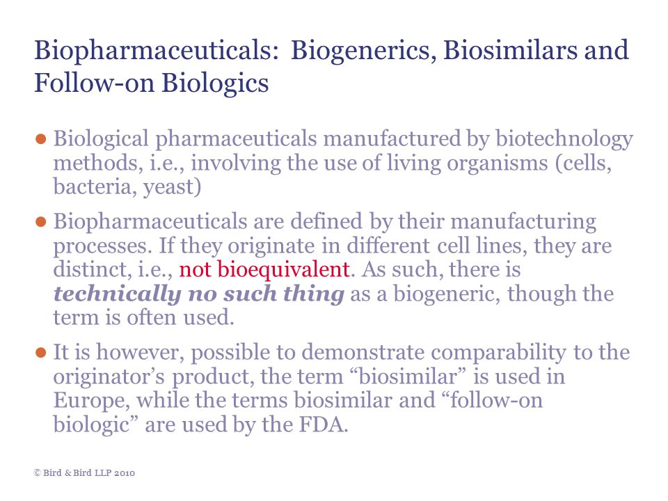 © Bird & Bird LLP 2010 Biopharmaceuticals: Biogenerics, Biosimilars and Follow-on Biologics ● Biological pharmaceuticals manufactured by biotechnology methods, i.e., involving the use of living organisms (cells, bacteria, yeast) ● Biopharmaceuticals are defined by their manufacturing processes.