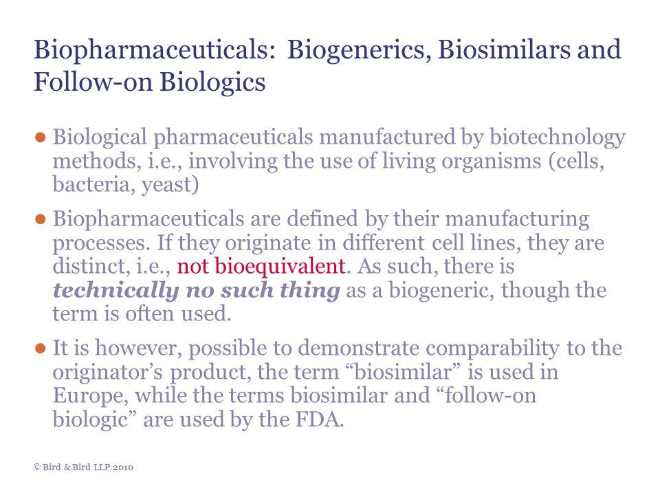 © Bird & Bird LLP 2010 Biopharmaceuticals: Biogenerics, Biosimilars and Follow-on Biologics ● Biological pharmaceuticals manufactured by biotechnology