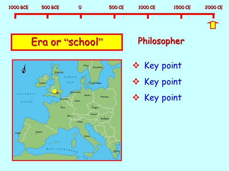 """1000 BCE 500 BCE 0 500 CE 1000 CE 1500 CE 2000 CE Era or """" school """" Philosopher  Key point"""