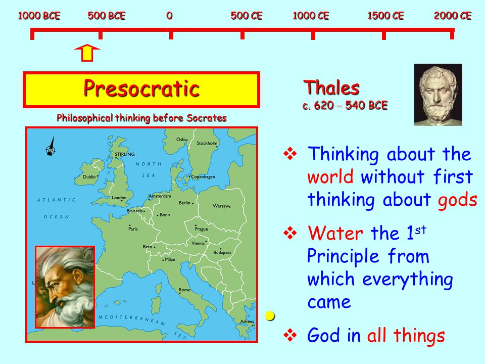 1000 BCE 500 BCE 0 500 CE 1000 CE 1500 CE 2000 CE Presocratic Thales c. 620 – 540 BCE  Thinking about the world without first thinking about gods  W