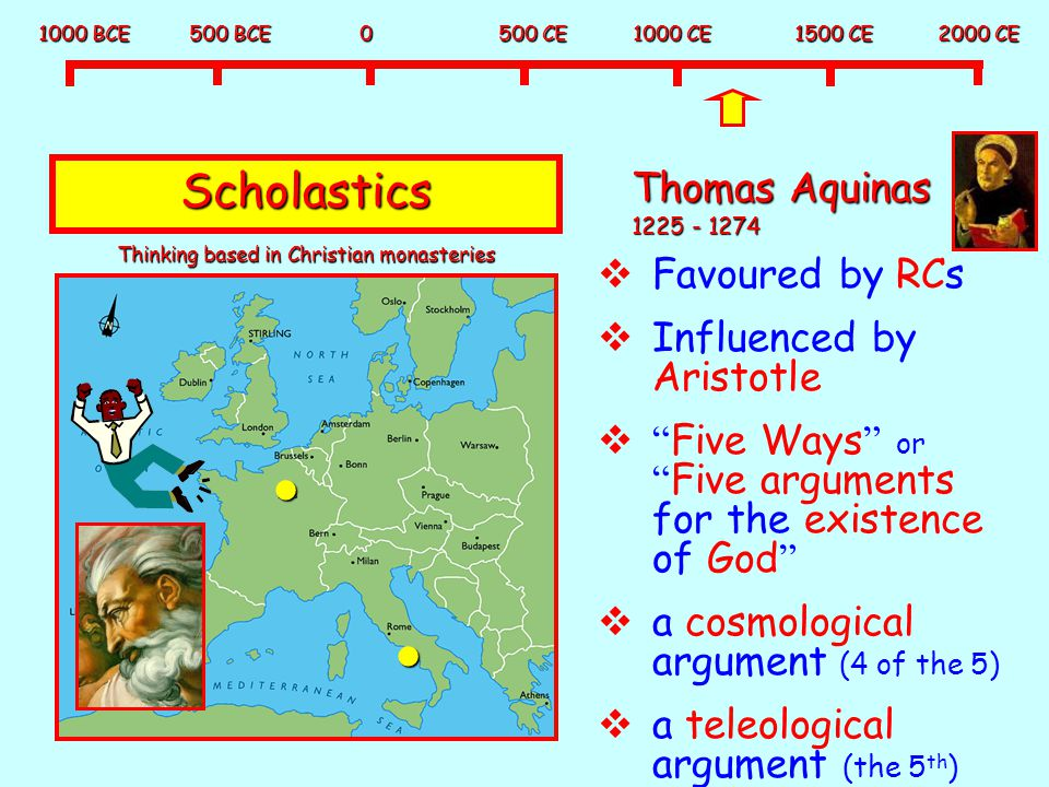 1000 BCE 500 BCE 0 500 CE 1000 CE 1500 CE 2000 CE Scholastics Thomas Aquinas 1225 - 1274  Favoured by RCs  Influenced by Aristotle  Five Ways or Five arguments for the existence of God  a cosmological argument (4 of the 5)  a teleological argument (the 5 th ) Thinking based in Christian monasteries