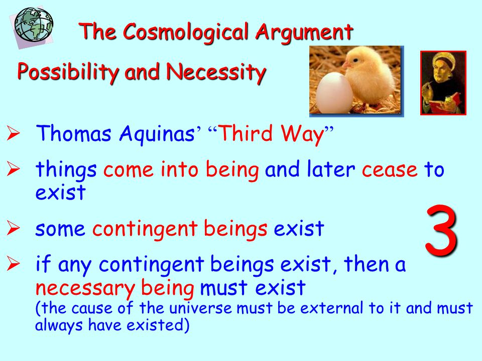 The Cosmological Argument Possibility and Necessity  Thomas Aquinas ' Third Way  things come into being and later cease to exist  some contingent beings exist  if any contingent beings exist, then a necessary being must exist (the cause of the universe must be external to it and must always have existed) 3