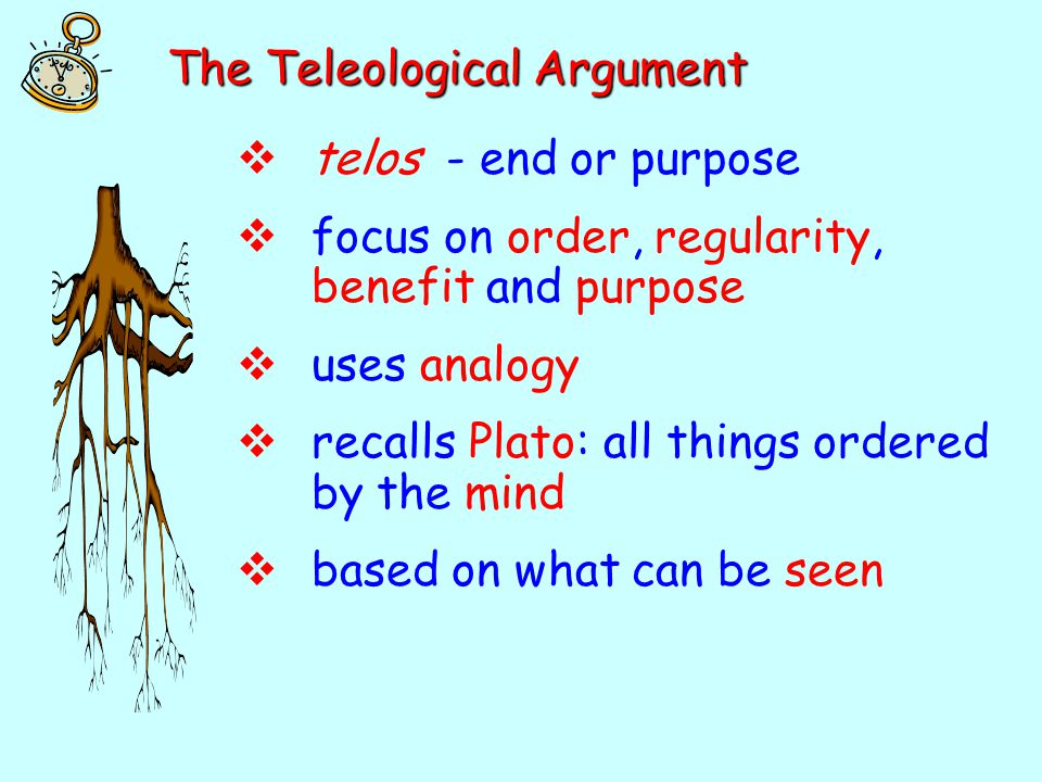 The Teleological Argument  telos - end or purpose  focus on order, regularity, benefit and purpose  uses analogy  recalls Plato: all things ordere