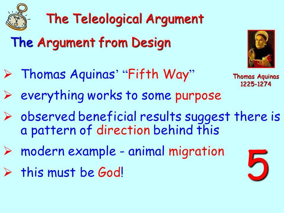 The Argument from Design  Thomas Aquinas ' Fifth Way  everything works to some purpose  observed beneficial results suggest there is a pattern of direction behind this  modern example - animal migration  this must be God.