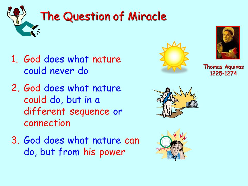 The Question of Miracle Thomas Aquinas 1225-1274 1.God does what nature could never do 2.God does what nature could do, but in a different sequence or connection 3.God does what nature can do, but from his power