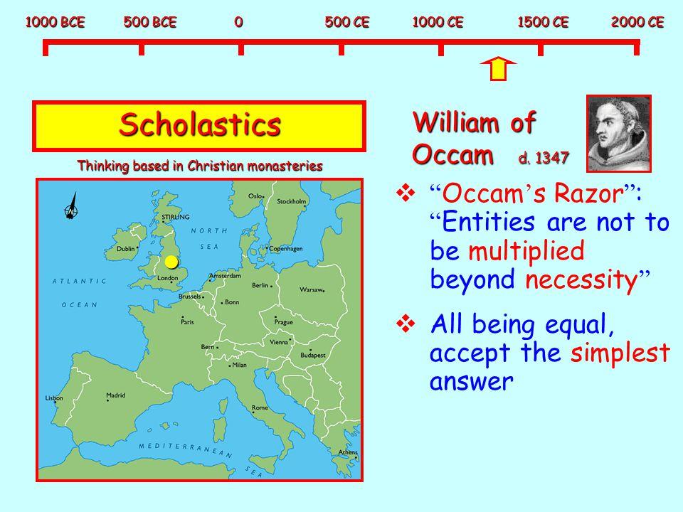 """1000 BCE 500 BCE 0 500 CE 1000 CE 1500 CE 2000 CE Scholastics William of Occam d. 1347  """" Occam ' s Razor """" : """" Entities are not to be multiplied bey"""