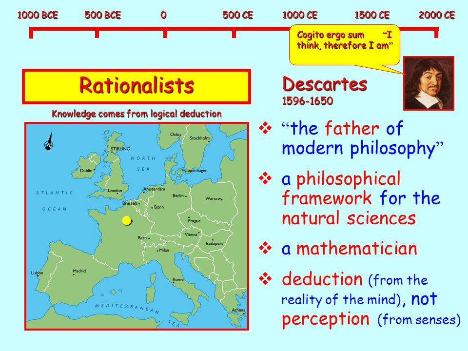 "1000 BCE 500 BCE 0 500 CE 1000 CE 1500 CE 2000 CE Rationalists Descartes 1596-1650  "" the father of modern philosophy ""  a philosophical framework f"