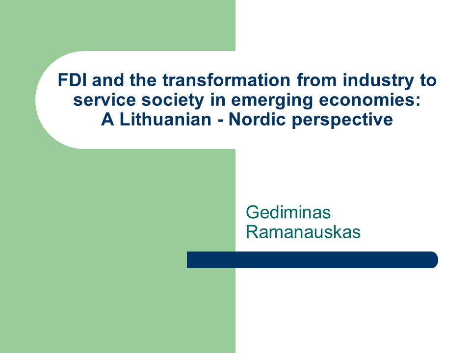 FDI and the transformation from industry to service society in emerging economies: A Lithuanian - Nordic perspective Gediminas Ramanauskas