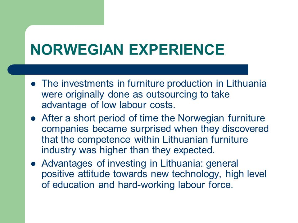 NORWEGIAN EXPERIENCE The investments in furniture production in Lithuania were originally done as outsourcing to take advantage of low labour costs.