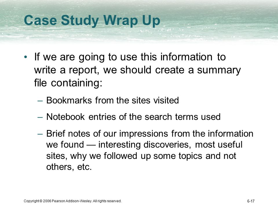 Copyright © 2006 Pearson Addison-Wesley. All rights reserved. 6-17 Case Study Wrap Up If we are going to use this information to write a report, we sh