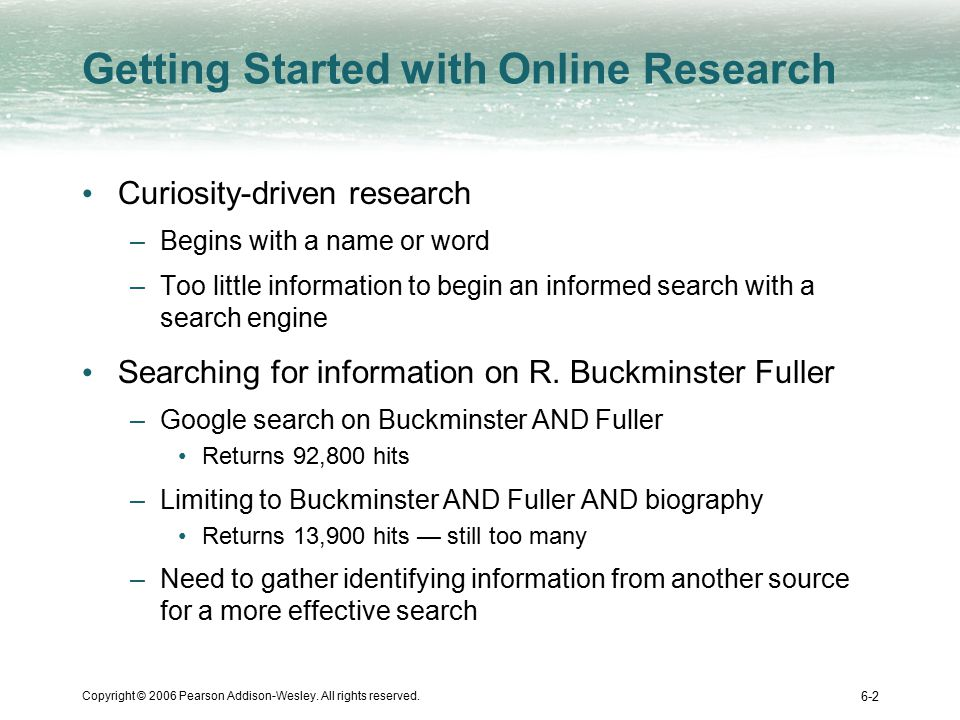 Copyright © 2006 Pearson Addison-Wesley. All rights reserved. 6-2 Getting Started with Online Research Curiosity-driven research –Begins with a name o