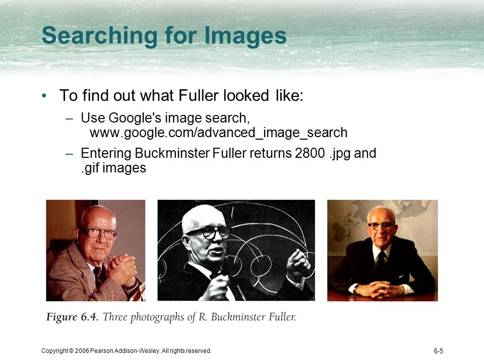 Copyright © 2006 Pearson Addison-Wesley. All rights reserved. 6-5 Searching for Images To find out what Fuller looked like: –Use Google's image search