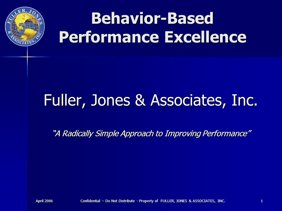 April 2006 Confidential – Do Not Distribute - Property of FULLER, JONES & ASSOCIATES, INC. 1 Behavior-Based Performance Excellence Fuller, Jones & Ass