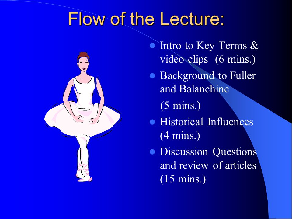 Flow of the Lecture: Intro to Key Terms & video clips (6 mins.) Background to Fuller and Balanchine (5 mins.) Historical Influences (4 mins.) Discussion Questions and review of articles (15 mins.)