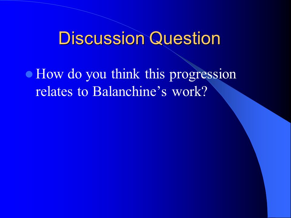 Discussion Question How do you think this progression relates to Balanchine's work