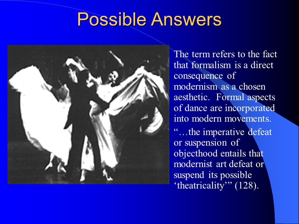 Possible Answers The term refers to the fact that formalism is a direct consequence of modernism as a chosen aesthetic.