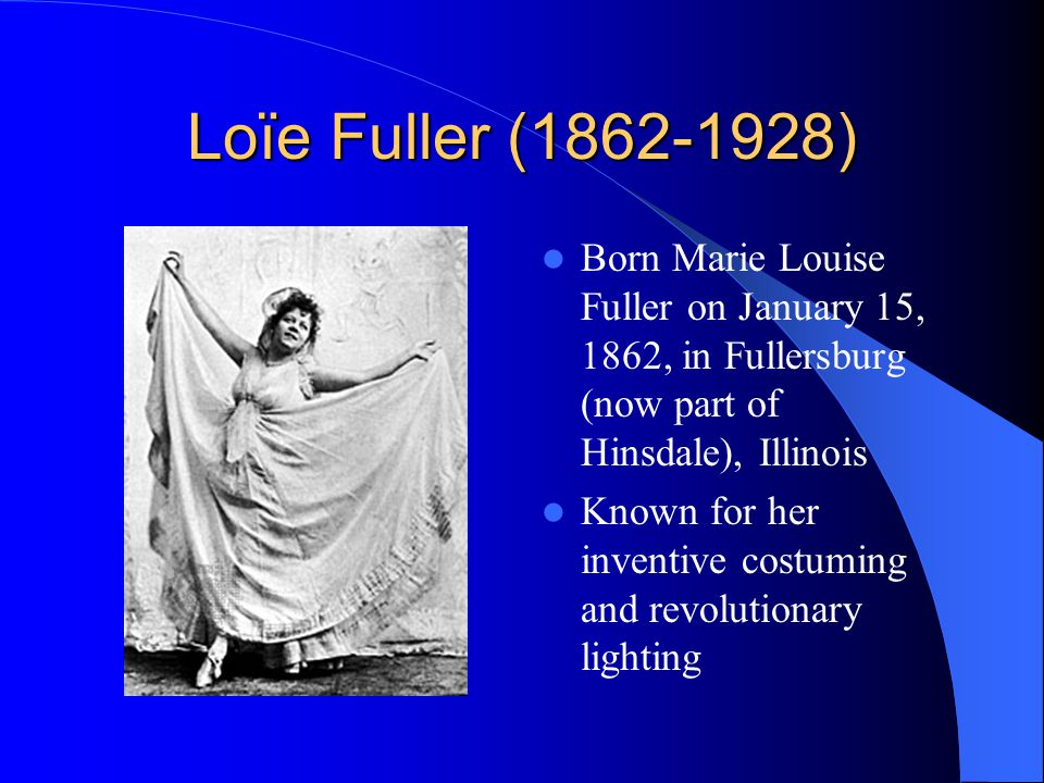 Loïe Fuller (1862-1928) Born Marie Louise Fuller on January 15, 1862, in Fullersburg (now part of Hinsdale), Illinois Known for her inventive costuming and revolutionary lighting