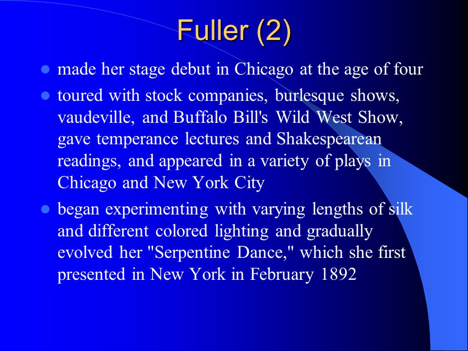 Fuller (2) made her stage debut in Chicago at the age of four toured with stock companies, burlesque shows, vaudeville, and Buffalo Bill s Wild West Show, gave temperance lectures and Shakespearean readings, and appeared in a variety of plays in Chicago and New York City began experimenting with varying lengths of silk and different colored lighting and gradually evolved her Serpentine Dance, which she first presented in New York in February 1892
