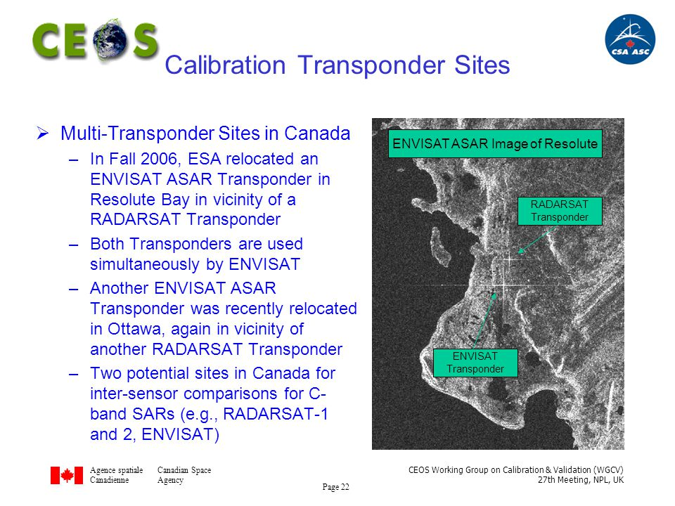 Agence spatialeCanadian Space CanadienneAgency CEOS Working Group on Calibration & Validation (WGCV) 27th Meeting, NPL, UK Page 22 Calibration Transponder Sites  Multi-Transponder Sites in Canada –In Fall 2006, ESA relocated an ENVISAT ASAR Transponder in Resolute Bay in vicinity of a RADARSAT Transponder –Both Transponders are used simultaneously by ENVISAT –Another ENVISAT ASAR Transponder was recently relocated in Ottawa, again in vicinity of another RADARSAT Transponder –Two potential sites in Canada for inter-sensor comparisons for C- band SARs (e.g., RADARSAT-1 and 2, ENVISAT) RADARSAT Transponder ENVISAT Transponder ENVISAT ASAR Image of Resolute