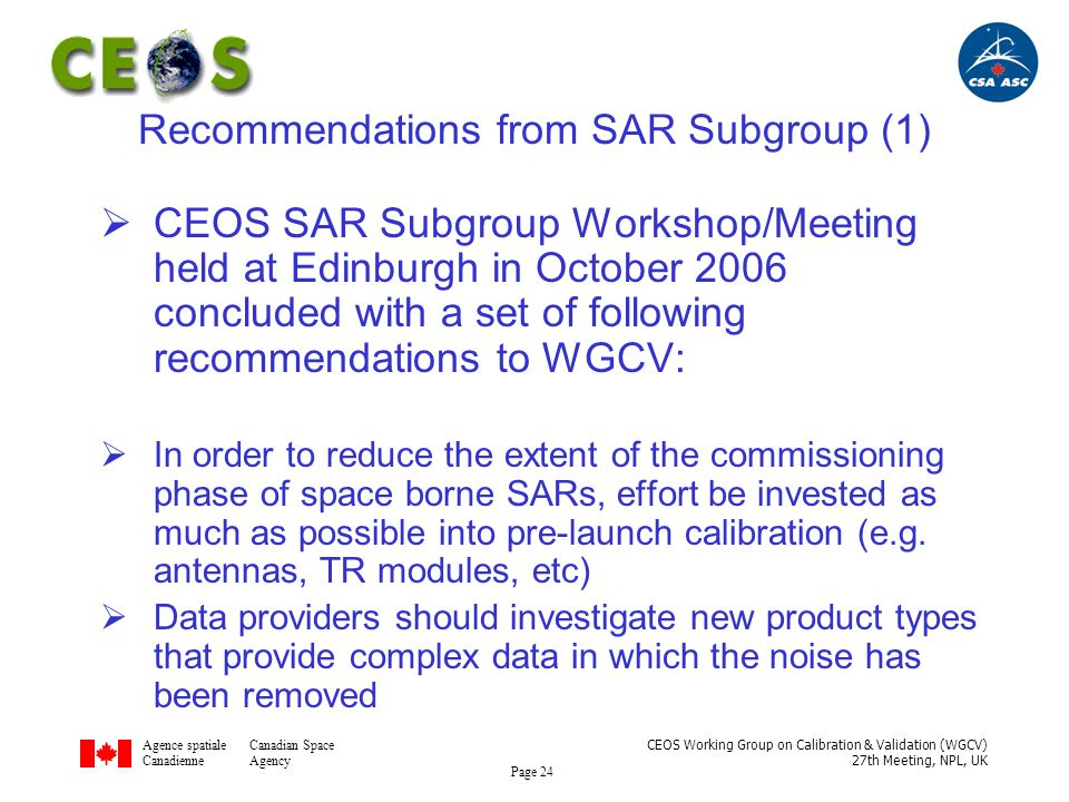 Agence spatialeCanadian Space CanadienneAgency CEOS Working Group on Calibration & Validation (WGCV) 27th Meeting, NPL, UK Page 24 Recommendations from SAR Subgroup (1)  CEOS SAR Subgroup Workshop/Meeting held at Edinburgh in October 2006 concluded with a set of following recommendations to WGCV:  In order to reduce the extent of the commissioning phase of space borne SARs, effort be invested as much as possible into pre-launch calibration (e.g.