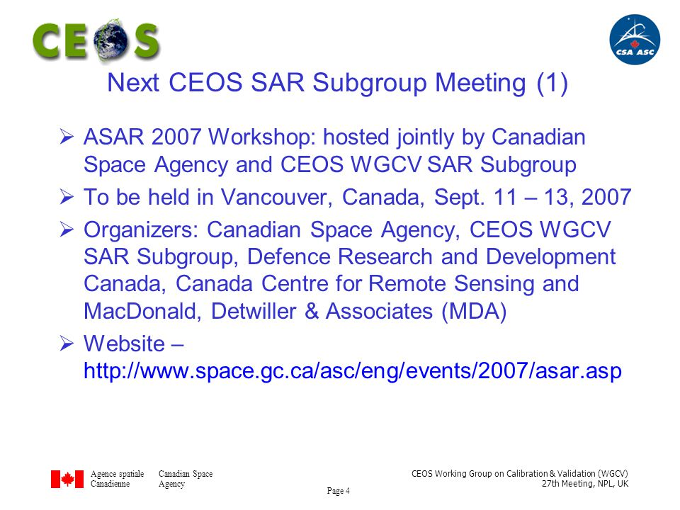 Agence spatialeCanadian Space CanadienneAgency CEOS Working Group on Calibration & Validation (WGCV) 27th Meeting, NPL, UK Page 5 Next CEOS SAR Subgroup Meeting (2)  ASAR 2007 WorkshopTimetable –First Call: February 15, 2007 –Abstract Submission: May 25, 2007 –Notification of Acceptance: June 8, 2007 –Registration: Now Open –Workshop: September 11 – 13, 2007 –Paper Submission: October 12, 2007 –Distribution of Proceedings: December 2007