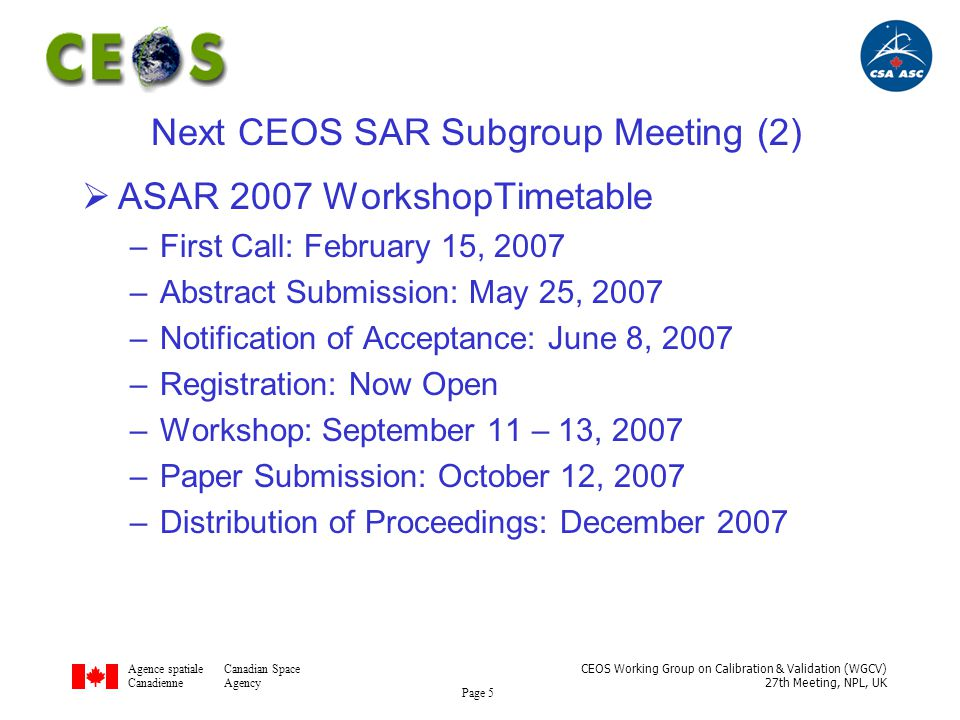 Agence spatialeCanadian Space CanadienneAgency CEOS Working Group on Calibration & Validation (WGCV) 27th Meeting, NPL, UK Page 6 Next CEOS SAR Subgroup Meeting (3)  ASAR 2007 Workshop Suggested Topics –Next Generation SAR Systems –New SAR Missions –Innovative SAR Concepts –SAR Hardware and on-board Processing –Polarimetry and Interferrometry –Signal Processing Techniques –SAR User Requirements –SAR Calibration –Validation –Emerging SAR Applications –SAR Data Formats –Calibration Targets –Calibration Performance of on-going Missions –RCS Models and Scatterometers