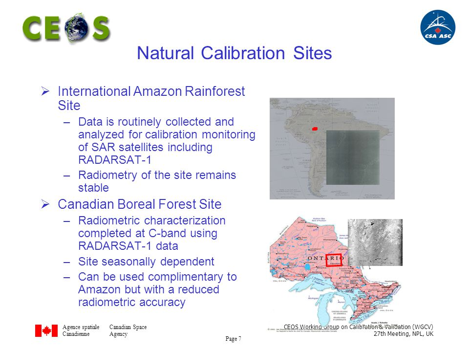 Agence spatialeCanadian Space CanadienneAgency CEOS Working Group on Calibration & Validation (WGCV) 27th Meeting, NPL, UK Page 8 Recognized distributed target reference Seasat SIR-B SIR-C ERS-1 ERS-2 Scatterometer JERS-1 RADARSAT-1 ENVISAT RADARSAT-2 Well characterized site radiometrically (late 80s early 90s) Isotropic Temporal stability Spatial uniformity Radiometric Calibration: Amazon Rainforest