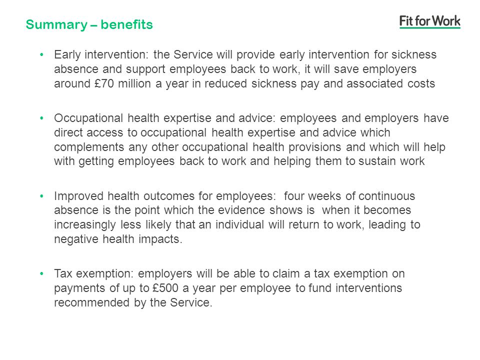Summary – benefits Early intervention: the Service will provide early intervention for sickness absence and support employees back to work, it will save employers around £70 million a year in reduced sickness pay and associated costs Occupational health expertise and advice: employees and employers have direct access to occupational health expertise and advice which complements any other occupational health provisions and which will help with getting employees back to work and helping them to sustain work Improved health outcomes for employees: four weeks of continuous absence is the point which the evidence shows is when it becomes increasingly less likely that an individual will return to work, leading to negative health impacts.