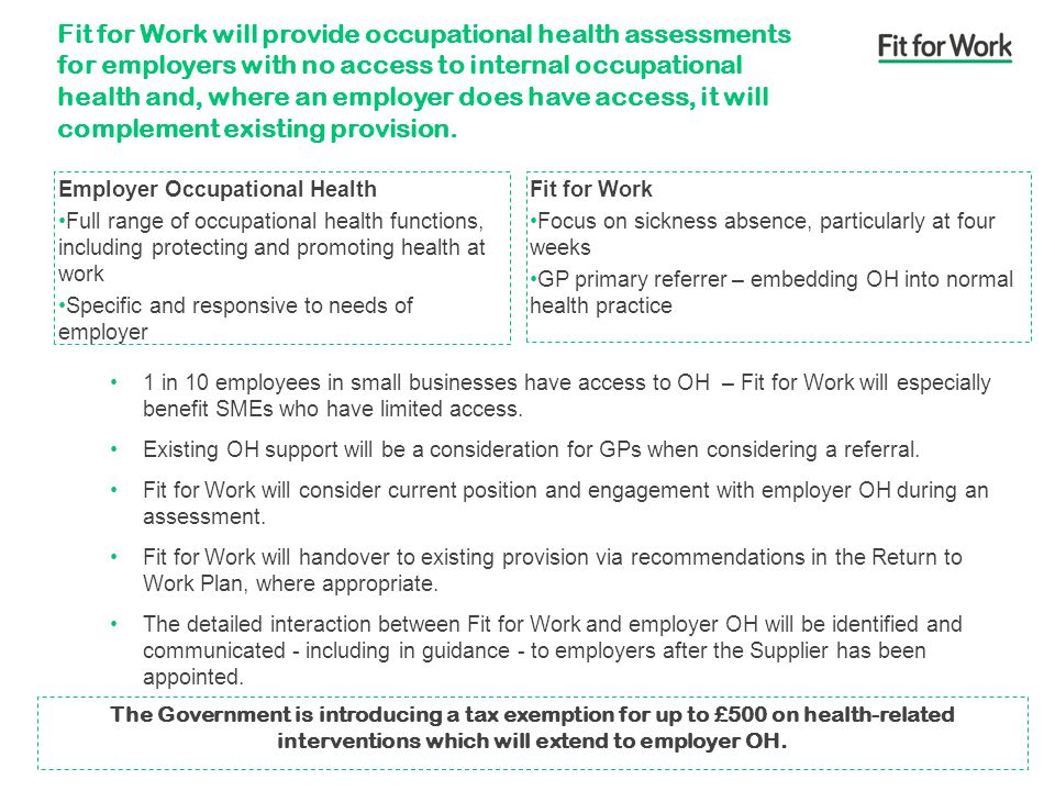 Fit for Work will provide occupational health assessments for employers with no access to internal occupational health and, where an employer does have access, it will complement existing provision.