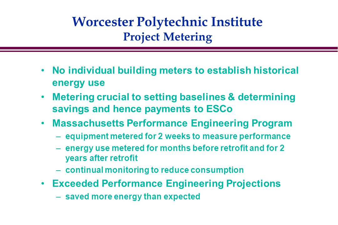 Worcester Polytechnic Institute Project Metering No individual building meters to establish historical energy use Metering crucial to setting baselines & determining savings and hence payments to ESCo Massachusetts Performance Engineering Program –equipment metered for 2 weeks to measure performance –energy use metered for months before retrofit and for 2 years after retrofit –continual monitoring to reduce consumption Exceeded Performance Engineering Projections –saved more energy than expected
