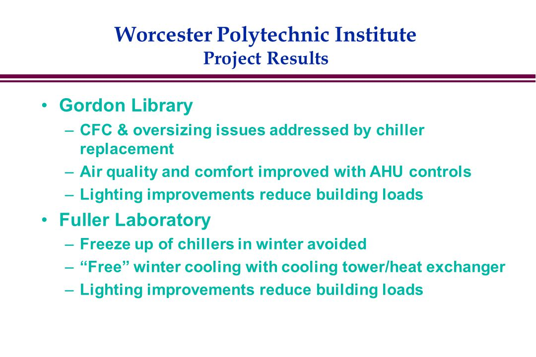 Worcester Polytechnic Institute Project Results Gordon Library –CFC & oversizing issues addressed by chiller replacement –Air quality and comfort improved with AHU controls –Lighting improvements reduce building loads Fuller Laboratory –Freeze up of chillers in winter avoided – Free winter cooling with cooling tower/heat exchanger –Lighting improvements reduce building loads