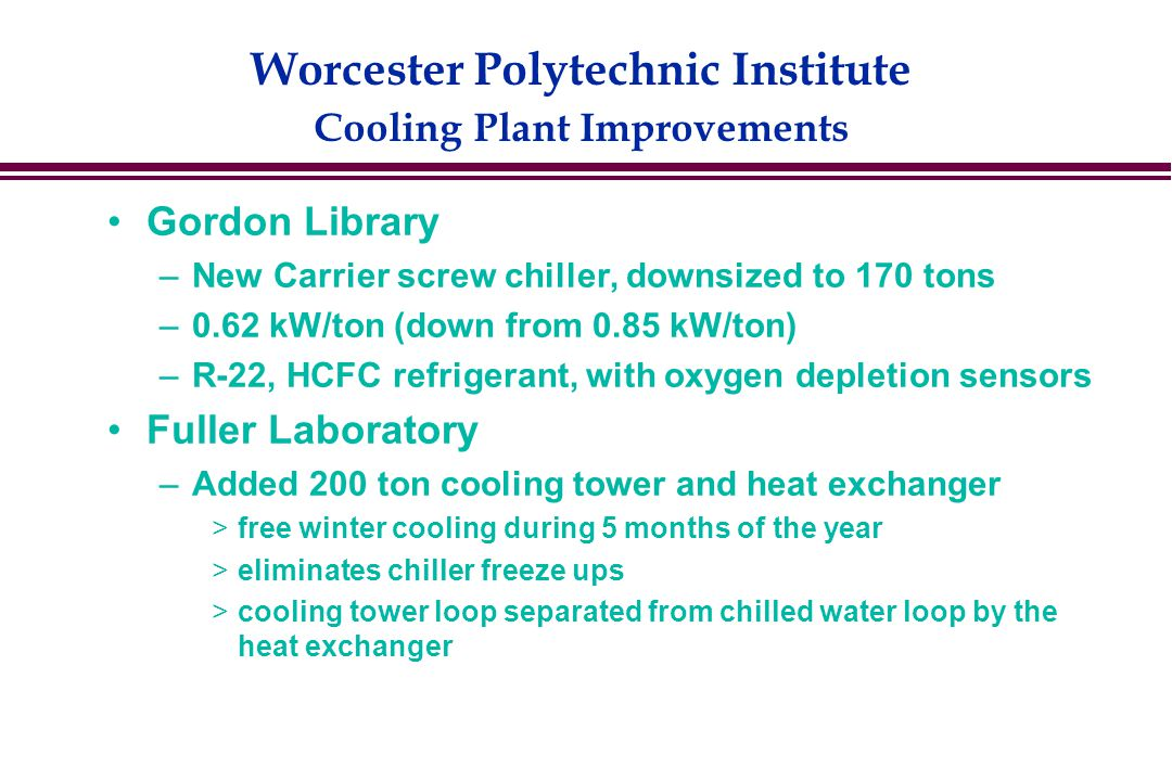 Worcester Polytechnic Institute Cooling Plant Improvements Gordon Library –New Carrier screw chiller, downsized to 170 tons –0.62 kW/ton (down from 0.85 kW/ton) –R-22, HCFC refrigerant, with oxygen depletion sensors Fuller Laboratory –Added 200 ton cooling tower and heat exchanger  free winter cooling during 5 months of the year  eliminates chiller freeze ups  cooling tower loop separated from chilled water loop by the heat exchanger