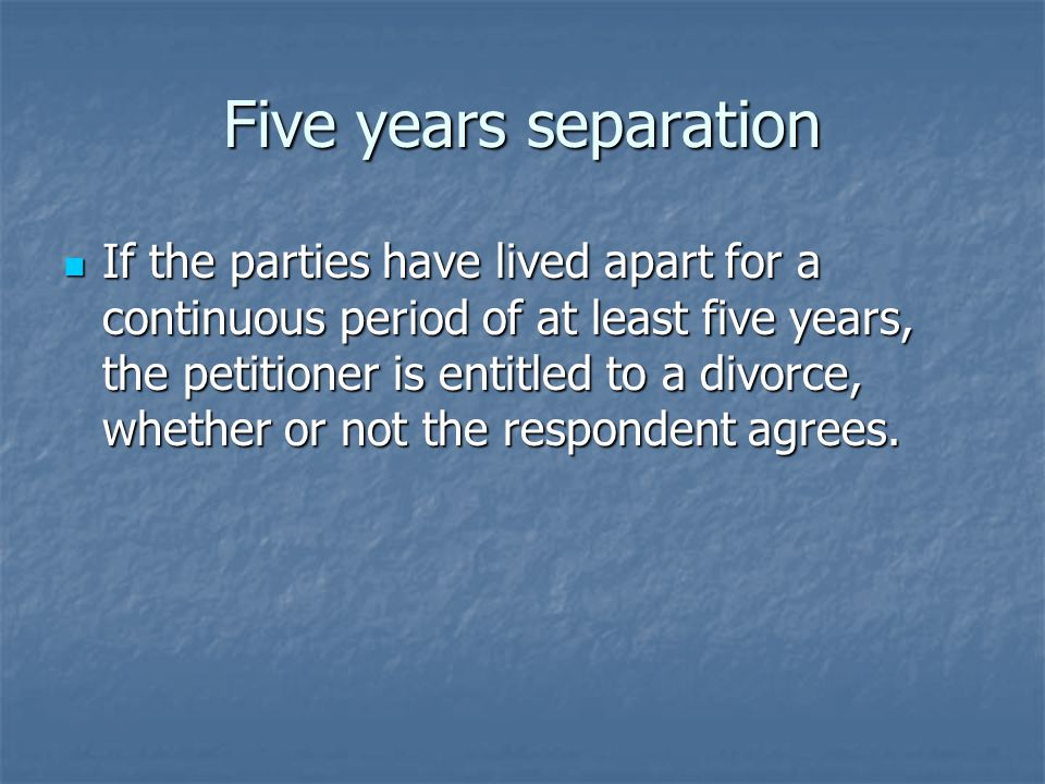 Five years separation If the parties have lived apart for a continuous period of at least five years, the petitioner is entitled to a divorce, whether or not the respondent agrees.