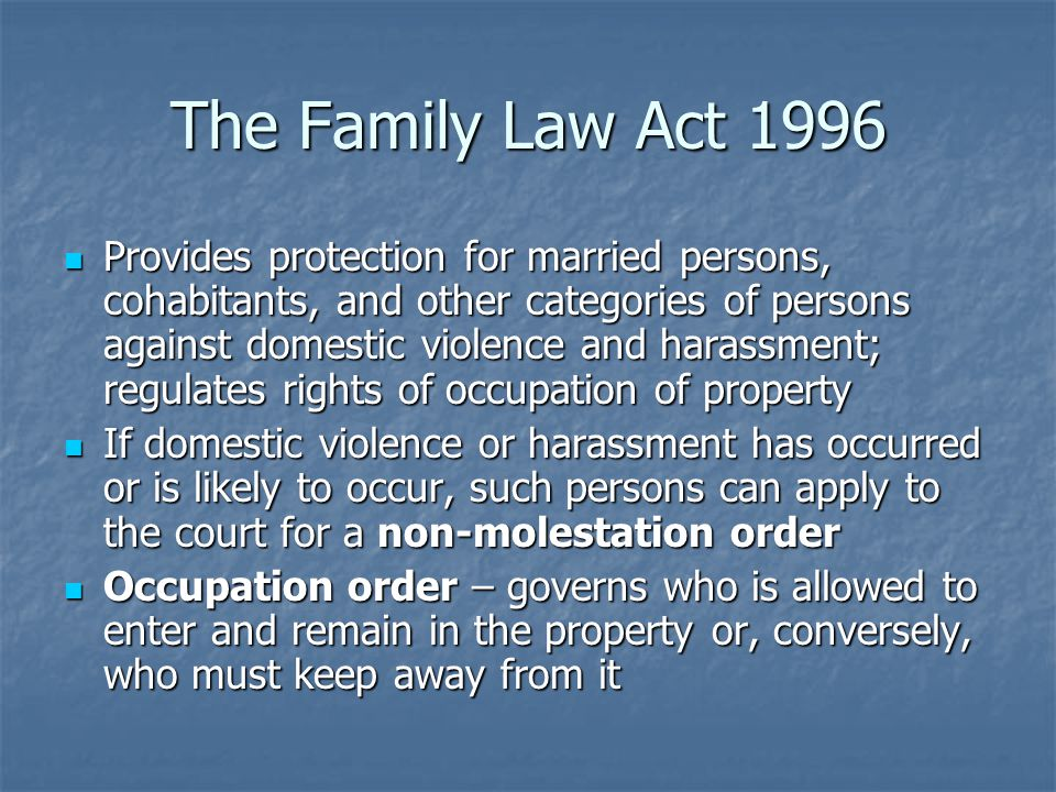 The Family Law Act 1996 Provides protection for married persons, cohabitants, and other categories of persons against domestic violence and harassment; regulates rights of occupation of property Provides protection for married persons, cohabitants, and other categories of persons against domestic violence and harassment; regulates rights of occupation of property If domestic violence or harassment has occurred or is likely to occur, such persons can apply to the court for a non-molestation order If domestic violence or harassment has occurred or is likely to occur, such persons can apply to the court for a non-molestation order Occupation order – governs who is allowed to enter and remain in the property or, conversely, who must keep away from it Occupation order – governs who is allowed to enter and remain in the property or, conversely, who must keep away from it